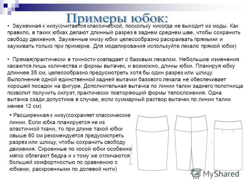 Зауженная к низу(считается классической, поскольку никогда не выходит из моды. Как правило, в таких юбках делают длинный разрез в заднем среднем шве, чтобы сохранить свободу движения. Зауженные книзу юбки целесообразно раскраивать прямыми и зауживать