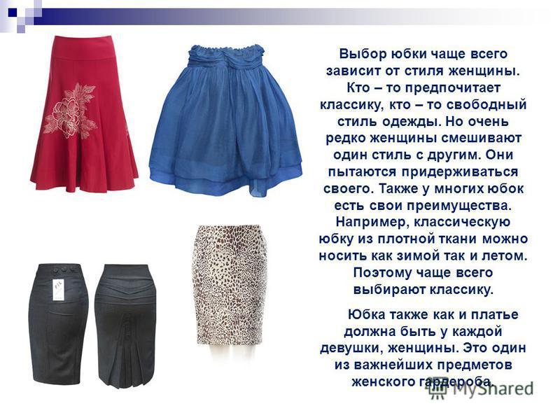 Выбор юбки чаще всего зависит от стиля женщины. Кто – то предпочитает классику, кто – то свободный стиль одежды. Но очень редко женщины смешивают один стиль с другим. Они пытаются придерживаться своего. Также у многих юбок есть свои преимущества. Нап