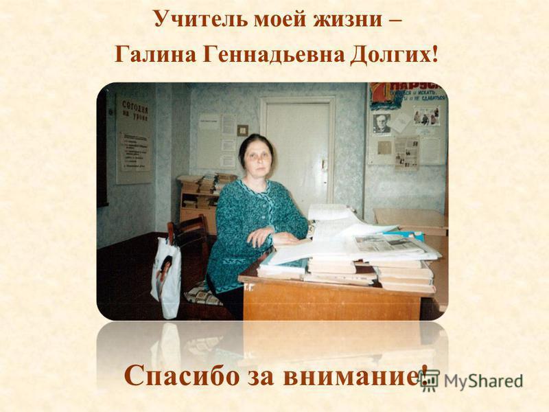 Учитель моей жизни – Галина Геннадьевна Долгих! Спасибо за внимание!