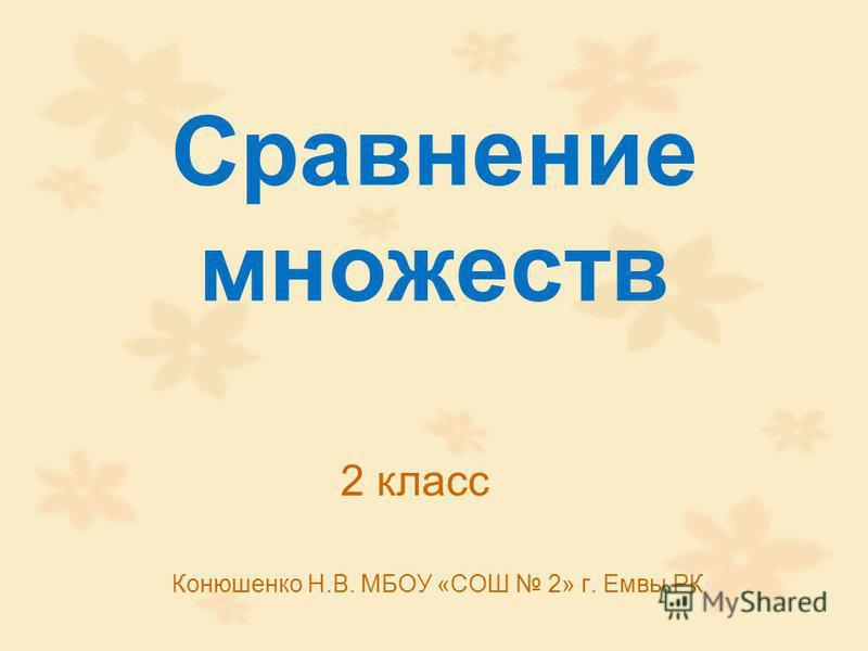 Сравнение множеств Конюшенко Н.В. МБОУ «СОШ 2» г. Емвы РК 2 класс