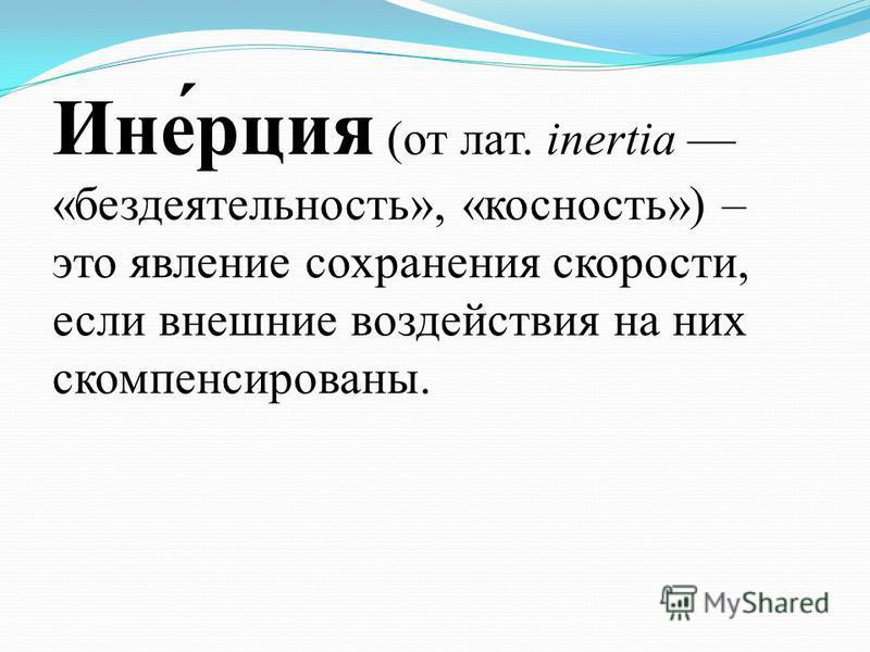 Ине́рация (от лат. inertia «бездеятельность», «косность») – это явление сохранения скорости, если внешние воздействия на них скомпенсированы.
