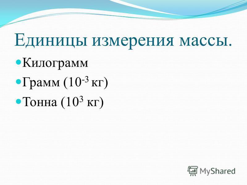 Единицы измерения массы. Килограмм Грамм (10 -3 кг) Тонна (10 3 кг)