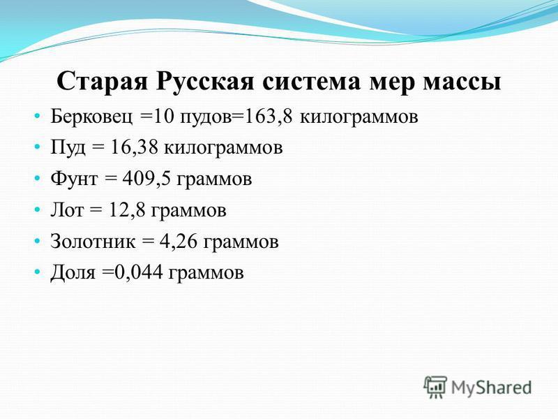 Старая Русская система мер массы Берковец =10 пудов=163,8 килограммов Пуд = 16,38 килограммов Фунт = 409,5 граммов Лот = 12,8 граммов Золотник = 4,26 граммов Доля =0,044 граммов