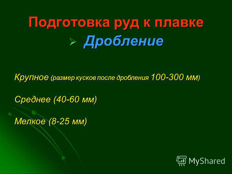 Подготовка руд к плавке Дробление Дробление Мелкое (8-25 мм) Среднее (40-60 мм) Крупное (размер кусков после дробления 100-300 мм )