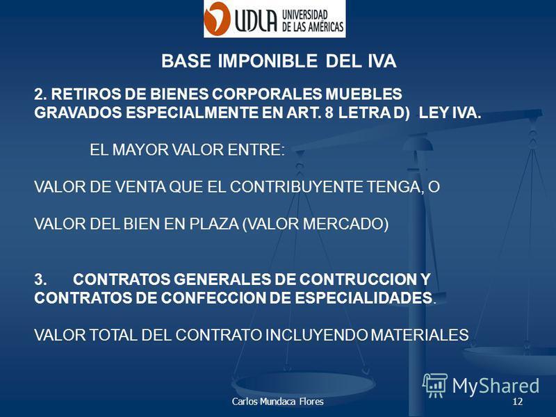 Carlos Mundaca Flores12 BASE IMPONIBLE DEL IVA 2. RETIROS DE BIENES CORPORALES MUEBLES GRAVADOS ESPECIALMENTE EN ART. 8 LETRA D) LEY IVA. EL MAYOR VALOR ENTRE: VALOR DE VENTA QUE EL CONTRIBUYENTE TENGA, O VALOR DEL BIEN EN PLAZA (VALOR MERCADO) 3. CO