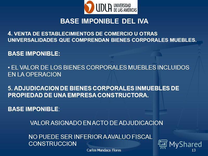 Carlos Mundaca Flores13 BASE IMPONIBLE DEL IVA 4. VENTA DE ESTABLECIMIENTOS DE COMERCIO U OTRAS UNIVERSALIDADES QUE COMPRENDAN BIENES CORPORALES MUEBLES. BASE IMPONIBLE: EL VALOR DE LOS BIENES CORPORALES MUEBLES INCLUIDOS EN LA OPERACION 5. ADJUDICAC