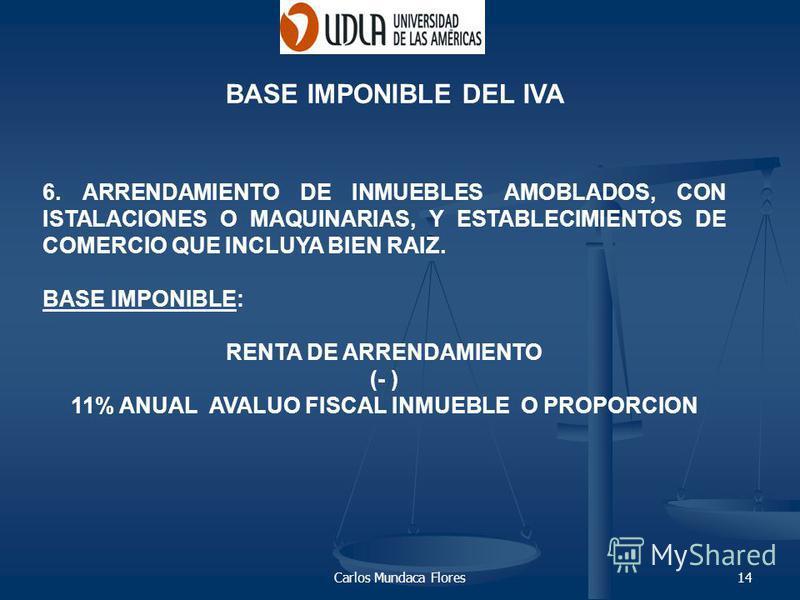 Carlos Mundaca Flores14 BASE IMPONIBLE DEL IVA 6. ARRENDAMIENTO DE INMUEBLES AMOBLADOS, CON ISTALACIONES O MAQUINARIAS, Y ESTABLECIMIENTOS DE COMERCIO QUE INCLUYA BIEN RAIZ. BASE IMPONIBLE: RENTA DE ARRENDAMIENTO (- ) 11% ANUAL AVALUO FISCAL INMUEBLE