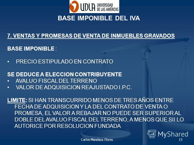 Carlos Mundaca Flores15 7. VENTAS Y PROMESAS DE VENTA DE INMUEBLES GRAVADOS BASE IMPONIBLE : PRECIO ESTIPULADO EN CONTRATO SE DEDUCE A ELECCION CONTRIBUYENTE AVALUO FISCAL DEL TERRENO VALOR DE ADQUISICION REAJUSTADO I.P.C. LIMITE: SI HAN TRANSCURRIDO