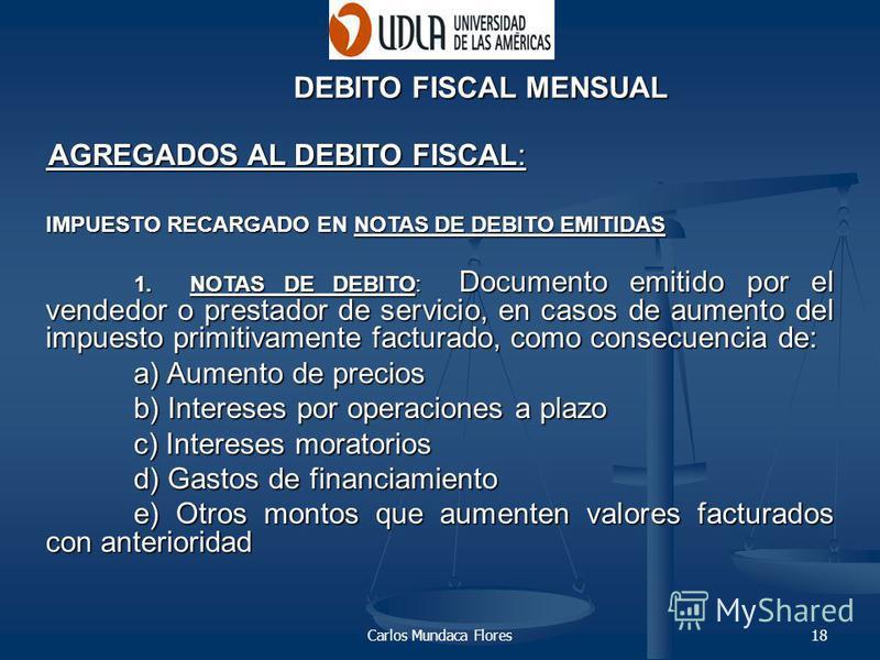 Carlos Mundaca Flores18 DEBITO FISCAL MENSUAL AGREGADOS AL DEBITO FISCAL: AGREGADOS AL DEBITO FISCAL: IMPUESTO RECARGADO EN NOTAS DE DEBITO EMITIDAS 1. NOTAS DE DEBITO: Documento emitido por el vendedor o prestador de servicio, en casos de aumento de
