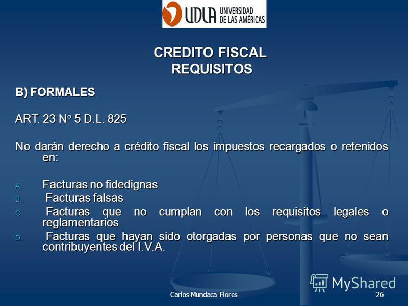 Carlos Mundaca Flores26 B) FORMALES ART. 23 N° 5 D.L. 825 No darán derecho a crédito fiscal los impuestos recargados o retenidos en: No darán derecho a crédito fiscal los impuestos recargados o retenidos en: A. Facturas no fidedignas B. Facturas fals