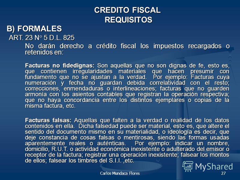 Carlos Mundaca Flores27 CREDITO FISCAL REQUISITOS B) FORMALES ART. 23 N° 5 D.L. 825 No darán derecho a crédito fiscal los impuestos recargados o retenidos en: No darán derecho a crédito fiscal los impuestos recargados o retenidos en: Facturas no fide