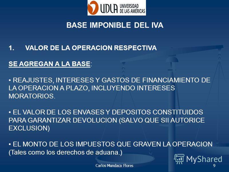 Carlos Mundaca Flores9 BASE IMPONIBLE DEL IVA 1. VALOR DE LA OPERACION RESPECTIVA SE AGREGAN A LA BASE: REAJUSTES, INTERESES Y GASTOS DE FINANCIAMIENTO DE LA OPERACION A PLAZO, INCLUYENDO INTERESES MORATORIOS. EL VALOR DE LOS ENVASES Y DEPOSITOS CONS