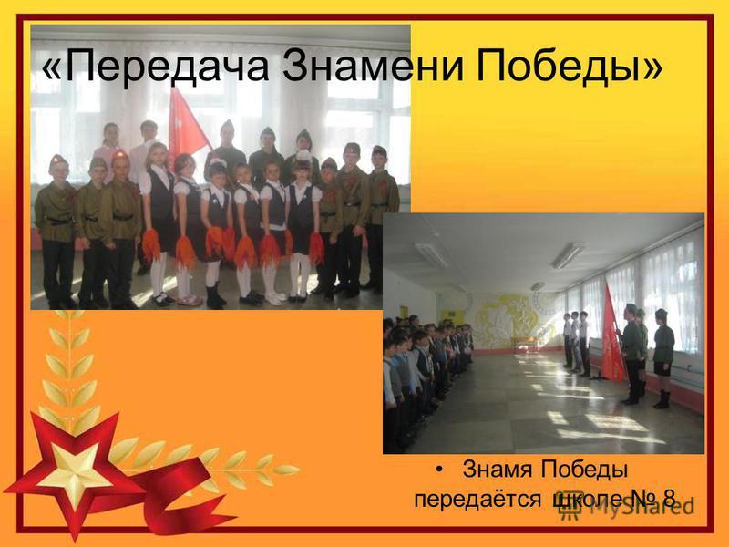 «Передача Знамени Победы» Знамя Победы передаётся школе 8