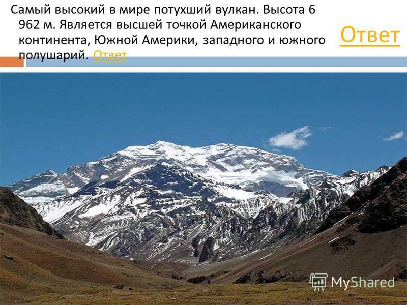 Самый высокий в мире потухший вулкан. Высота 6 962 м. Является высшей точкой Американского континента, Южной Америки, западного и южного полушарий. Ответ Ответ