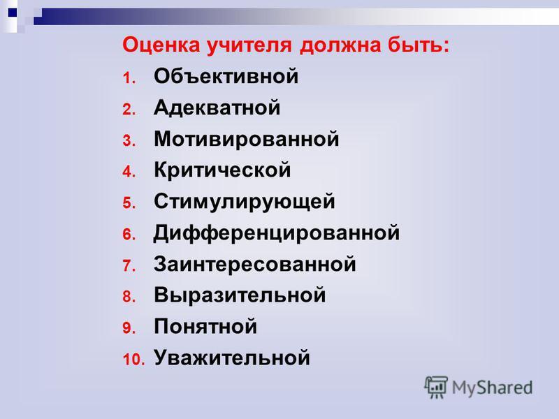 Оценка учителя должна быть: 1. Объективной 2. Адекватной 3. Мотивированной 4. Критической 5. Стимулирующей 6. Дифференцированной 7. Заинтересованной 8. Выразительной 9. Понятной 10. Уважительной