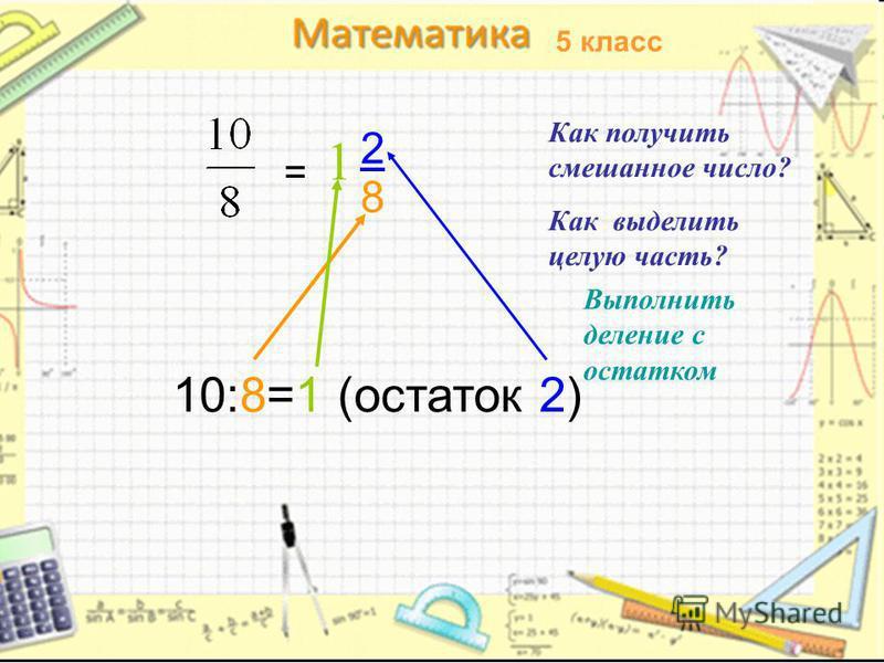 5 класс 1 = 2 8 Как получить смешанное число? Как выделить целую часть? 10:8=1 (остаток 2) Выполнить деление с остатком