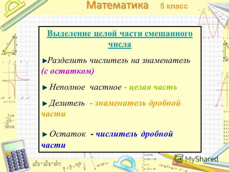 Выделение целой части смешанного числа Разделить числитель на знаменатель (с остатком) Неполное частное - целая часть Делитель - знаменатель дробной части Остаток - числитель дробной части 5 класс
