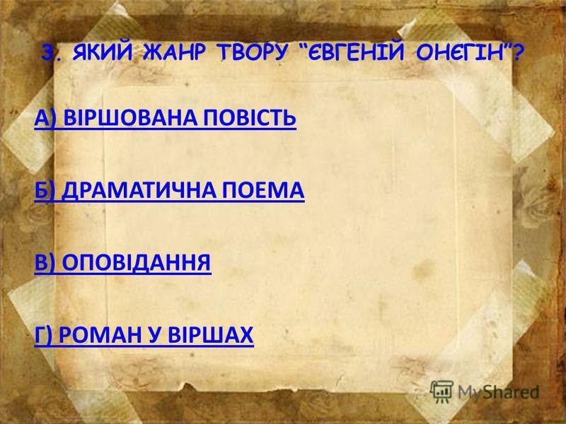 2. РОБОТУ НАД РОМАНОМ ПУШКІН ЗАВЕРШИВ У… А) МИХАЙЛІВСЬКОМУ Б)КИШЕНЕВІ В) БОЛДІНО Г) МОСКВІ