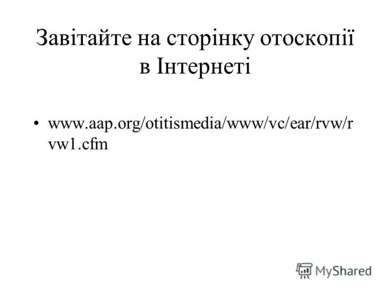 Завiтайте на сторiнку отоскопiї в Iнтернетi www.aap.org/otitismedia/www/vc/ear/rvw/r vw1.cfm