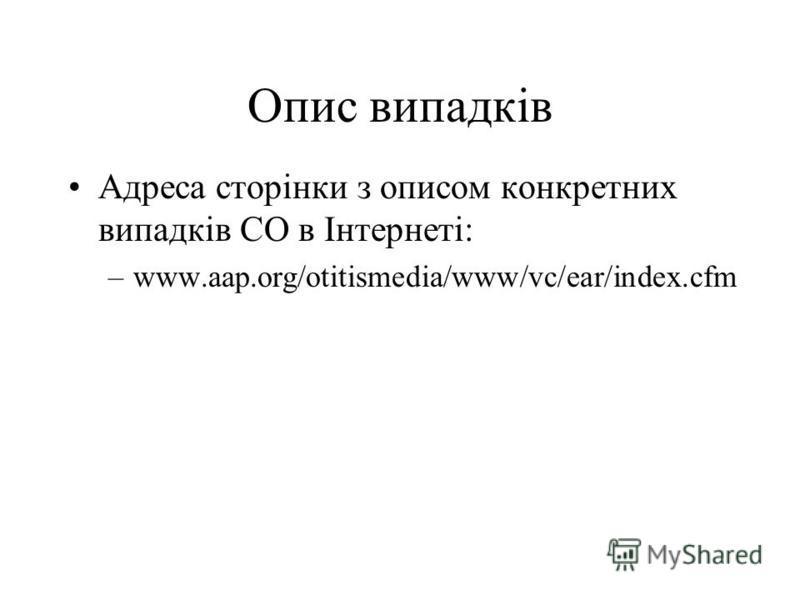 Опис випадків Адреса сторінки з описом конкретних випадків СО в Iнтернетi: –www.aap.org/otitismedia/www/vc/ear/index.cfm