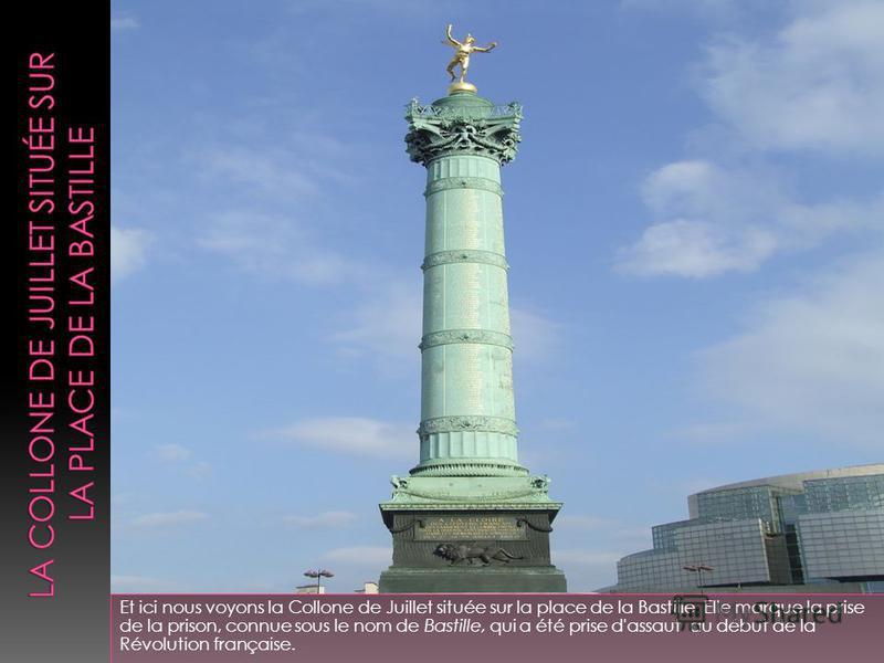 Et ici nous voyons la Collone de Juillet située sur la place de la Bastille. Elle marque la prise de la prison, connue sous le nom de Bastille, qui a été prise d'assaut au début de la Révolution française..