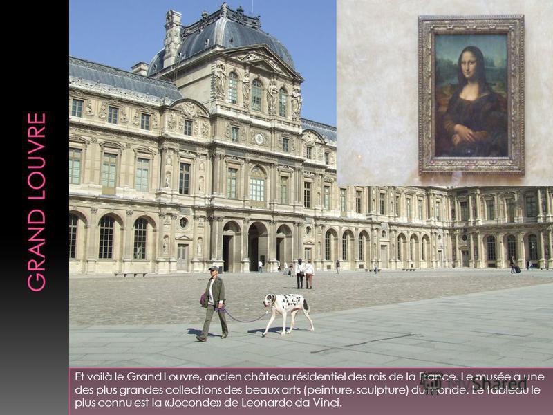 Et voilà le Grand Louvre, ancien château résidentiel des rois de la France. Le musée a une des plus grandes collections des beaux arts (peinture, sculpture) du monde. Le tableau le plus connu est la «Joconde» de Leonardo da Vinci.