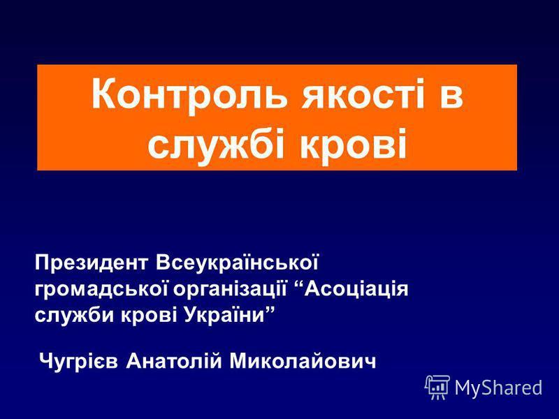 Контроль якості в службі крові Президент Всеукраїнської громадської організації Асоціація служби крові України Чугрієв Анатолій Миколайович