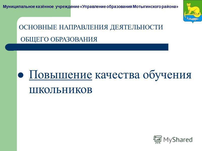 Муниципальное казённое учреждение «Управление образования Мотыгинского района» ОСНОВНЫЕ НАПРАВЛЕНИЯ ДЕЯТЕЛЬНОСТИ ОБЩЕГО ОБРАЗОВАНИЯ Повышение качества обучения школьников Повышение