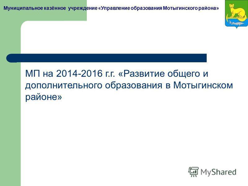 Муниципальное казённое учреждение «Управление образования Мотыгинского района» МП на 2014-2016 г.г. «Развитие общего и дополнительного образования в Мотыгинском районе»