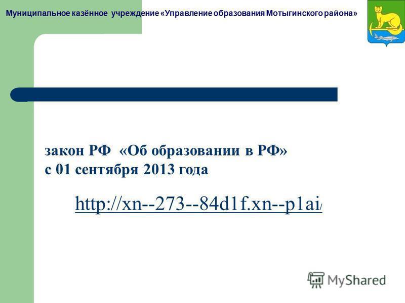 Муниципальное казённое учреждение «Управление образования Мотыгинского района» закон РФ «Об образовании в РФ» с 01 сентября 2013 года http://xn--273--84d1f.xn--p1ai /