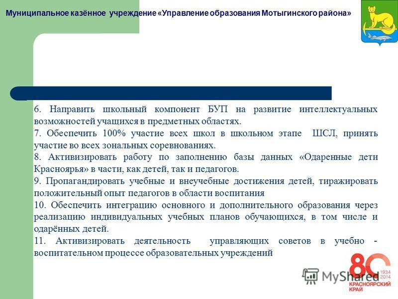 Муниципальное казённое учреждение «Управление образования Мотыгинского района» 6. Направить школьный компонент БУП на развитие интеллектуальных возможностей учащихся в предметных областях. 7. Обеспечить 100% участие всех школ в школьном этапе ШСЛ, пр