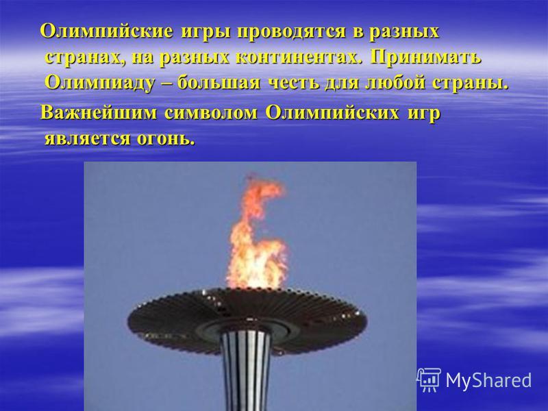 Олимпийские игры проводятся в разных странах, на разных континентах. Принимать Олимпиаду – большая честь для любой страны. Олимпийские игры проводятся в разных странах, на разных континентах. Принимать Олимпиаду – большая честь для любой страны. Важн