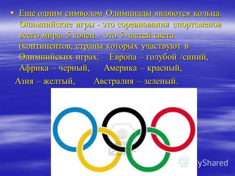 Еще одним символом Олимпиады являются кольца. Олимпийские игры - это соревнования спортсменов всего мира. 5 колец – это 5 частей света (континентов, страны которых участвуют в Олимпийских играх: Европа – голубой /синий, Африка – черный, Америка – кра