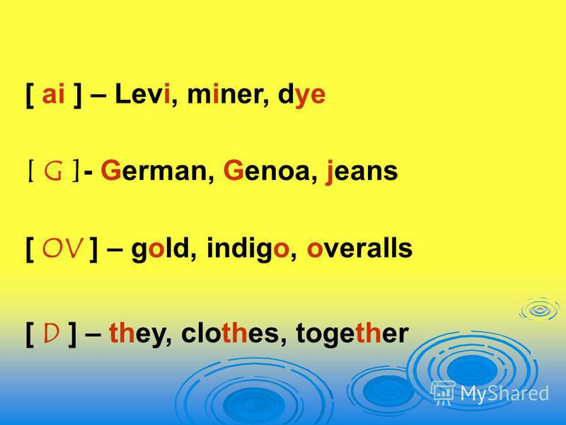 [ G ]- German, Genoa, jeans [ OV ] – gold, indigo, overalls [ D ] – they, clothes, together [ ai ] – Levi, miner, dye