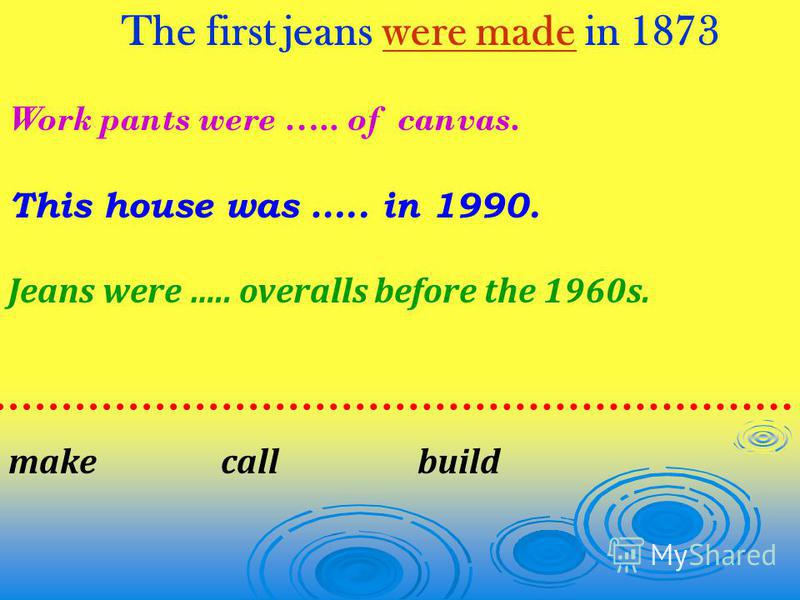 The first jeans were made in 1873 Work pants were ….. of canvas. This house was ….. in 1990. Jeans were ….. overalls before the 1960s. make call build