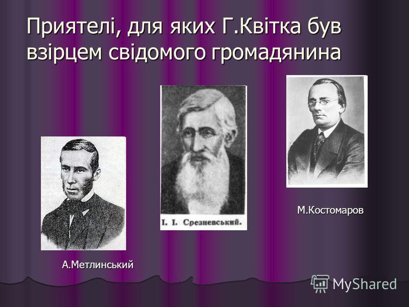 Приятелі, для яких Г.Квітка був взірцем свідомого громадянина М.Костомаров А.Метлинський