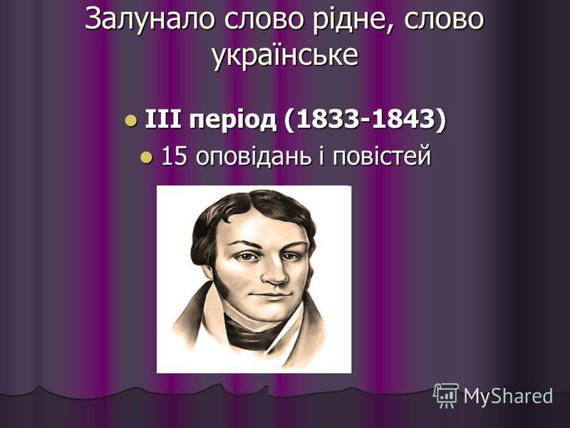 Залунало слово рідне, слово українське ІІІ період (1833-1843) ІІІ період (1833-1843) 15 оповідань і повістей 15 оповідань і повістей