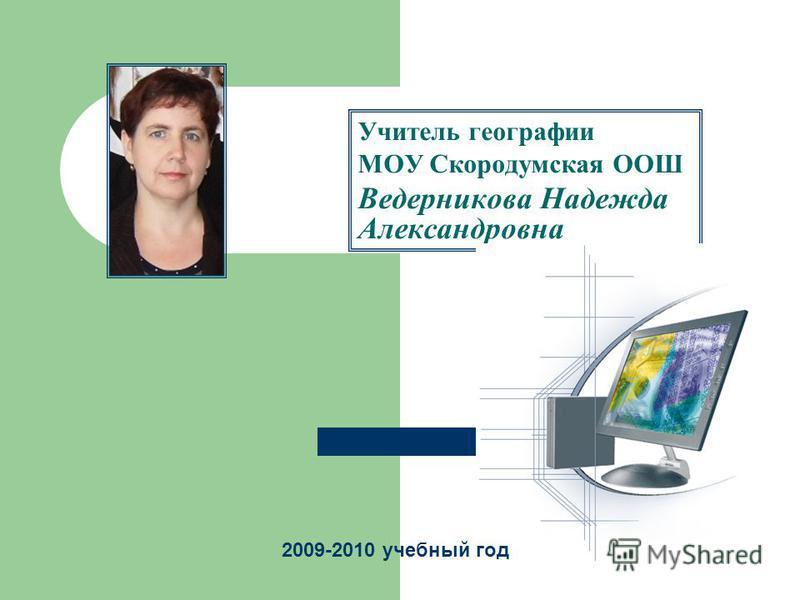 Учитель географии МОУ Скородумская ООШ Ведерникова Надежда Александровна 2009-2010 учебный год