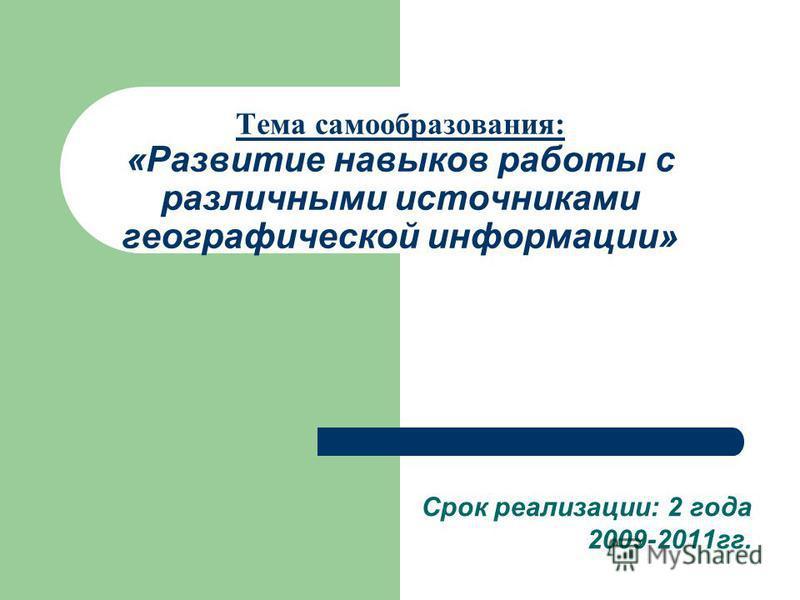 Тема самообразования: «Развитие навыков работы с различными источниками географической информации» Срок реализации: 2 года 2009-2011 гг.