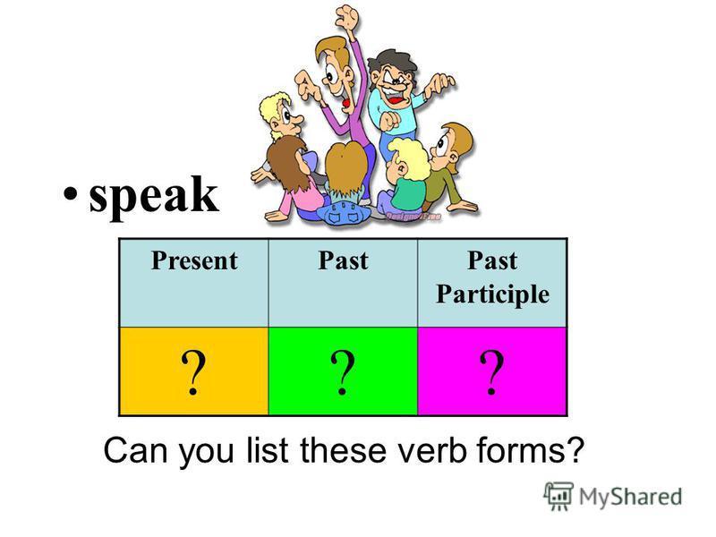 speak Can you list these verb forms? PresentPastPast Participle ???