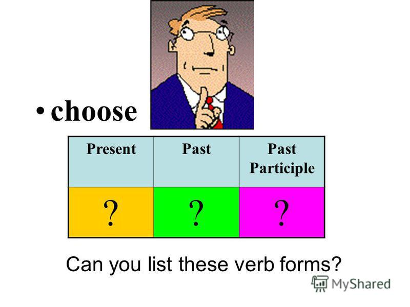 choose Can you list these verb forms? PresentPastPast Participle ???