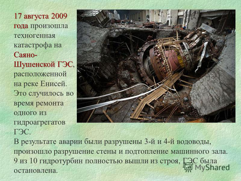 17 августа 2009 года года произошла техногенная катастрофа на Саяно- Шушенской ГЭС Шушенской ГЭС, расположенной на реке Енисей. Это случилось во время ремонта одного из гидроагрегатов ГЭС. В результате аварии были разрушены 3-й и 4-й водоводы, произо