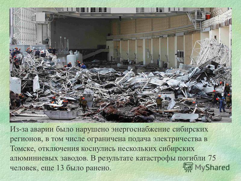 Из-за аварии было нарушено энергоснабжение сибирских регионов, в том числе ограничена подача электричества в Томске, отключения коснулись нескольких сибирских алюминиевых заводов. В результате катастрофы погибли 75 человек, еще 13 было ранено.