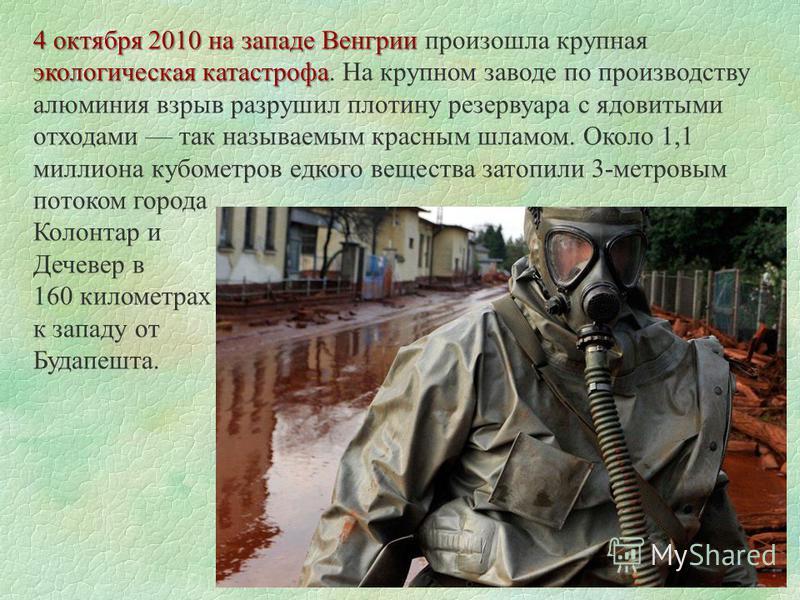 4 октября 2010 на западе Венгрии экологическая катастрофа 4 октября 2010 на западе Венгрии произошла крупная экологическая катастрофа. На крупном заводе по производству алюминия взрыв разрушил плотину резервуара с ядовитыми отходами так называемым кр