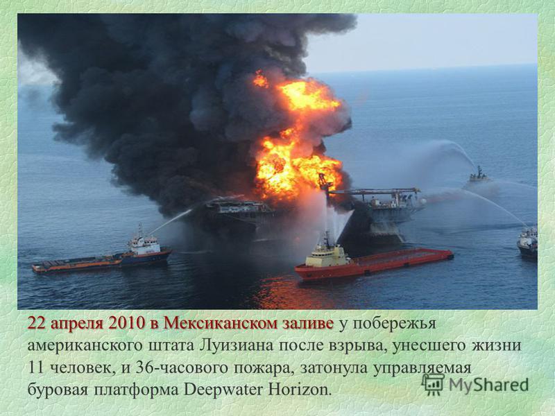 22 апреля 2010 в Мексиканском заливе 22 апреля 2010 в Мексиканском заливе у побережья американского штата Луизиана после взрыва, унесшего жизни 11 человек, и 36-часового пожара, затонула управляемая буровая платформа Deepwater Horizon.