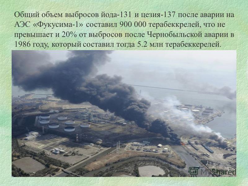 Общий объем выбросов йода-131 и цезия-137 после аварии на АЭС «Фукусима-1» составил 900 000 терабеккрелей, что не превышает и 20% от выбросов после Чернобыльской аварии в 1986 году, который составил тогда 5.2 млн терабеккерелей.