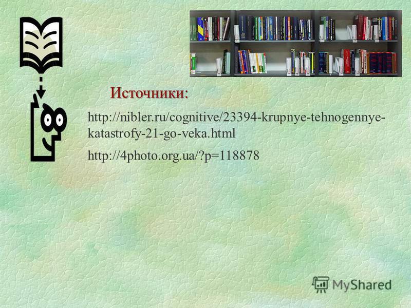 http://nibler.ru/cognitive/23394-krupnye-tehnogennye- katastrofy-21-go-veka.html http://4photo.org.ua/?p=118878 Источники: