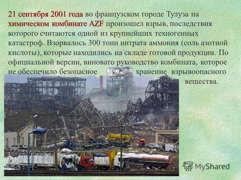 21 сентября 2001 года химическом комбинате AZF 21 сентября 2001 года во французском городе Тулуза на химическом комбинате AZF произошел взрыв, последствия которого считаются одной из крупнейших техногенных катастроф. Взорвалось 300 тонн нитрата аммон