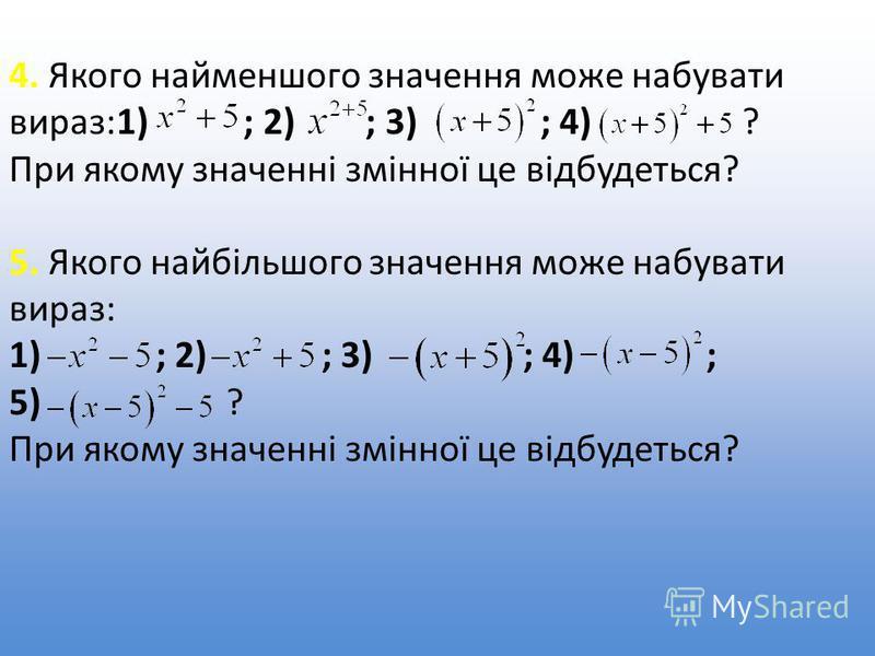 4. Якого найменшого значення може набувати вираз:1) ; 2) ; 3) ; 4) ? При якому значенні змінної це відбудеться? 5. Якого найбільшого значення може набувати вираз: 1) ; 2) ; 3) ; 4) ; 5) ? При якому значенні змінної це відбудеться?