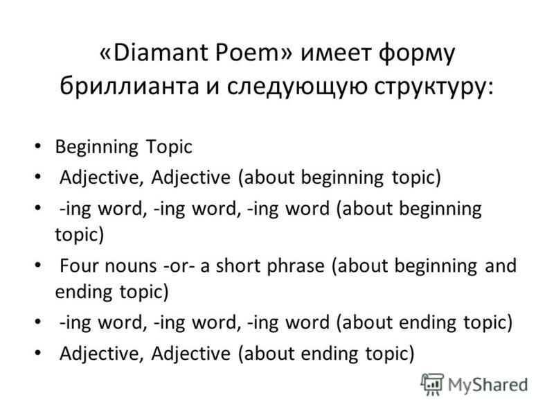«Diamant Poem» имеет форму бриллианта и следующую структуру: Beginning Topic Adjective, Adjective (about beginning topic) -ing word, -ing word, -ing word (about beginning topic) Four nouns -or- a short phrase (about beginning and ending topic) -ing w